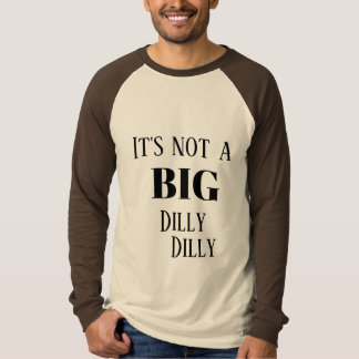It's not a BIG Dilly Dilly T-Shirt