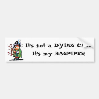 It's not a DYING CAT...It's my BAGPIPES! Bumper Sticker