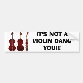 IT'S NOT A VIOLIN DANG YOU!!! BUMPER STICKER