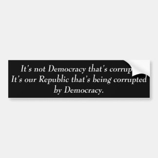 It's not Democracy that's corrupt its our... Bumper Sticker