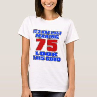 It's not easy making 75 look this good T-Shirt