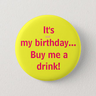 It's, not, my birthday..., Buy me a, drink! 2 Inch Round Button