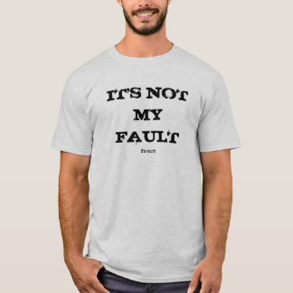 IT'S NOT MY FAULT, it's yours T-Shirt