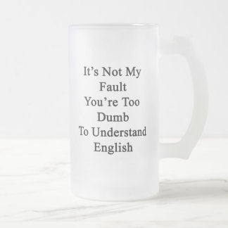 It's Not My Fault You're Too Dumb To Understand En Frosted Glass Beer Mug