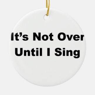 It's Not Over Until I Sing Round Ceramic Ornament