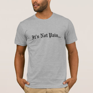 It's Not Pain... T-Shirt