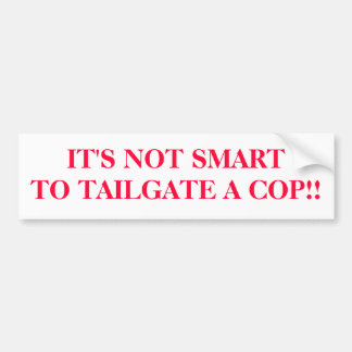IT'S NOT SMARTTO TAILGATE A COP!! BUMPER STICKER