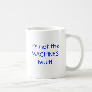 It's not the MACHINESfault! Classic White Coffee Mug