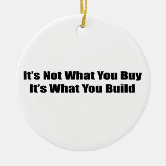 Its Not What You Buy Its What You Build Ceramic Ornament