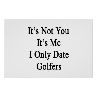 It's Not You It's Me I Only Date Golfers Poster