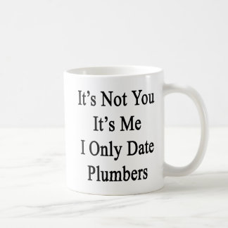 It's Not You It's Me I Only Date Plumbers Coffee Mug