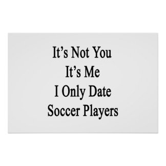 It's Not You It's Me I Only Date Soccer Players Poster