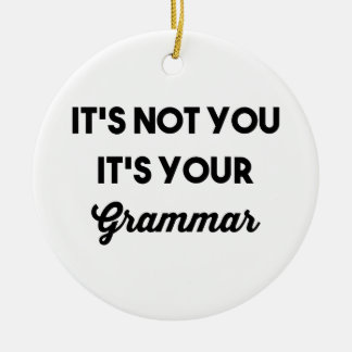 It's Not You It's Your Grammar Round Ceramic Ornament