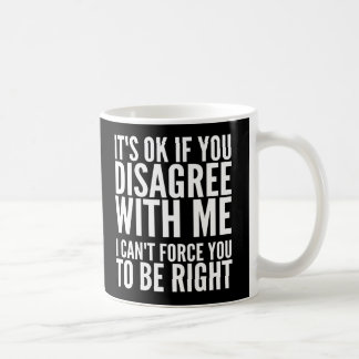 It's OK if you disagree with me Mugs