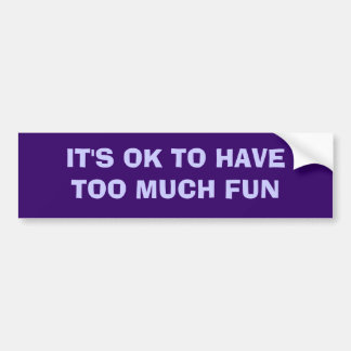 IT'S OK TO HAVE TOO MUCH FUN BUMPER STICKER