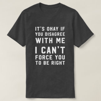 It's okay if you disagree with me force you T-Shirt