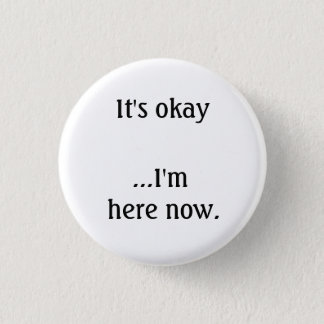 It's okay... I'm here now. 1 Inch Round Button