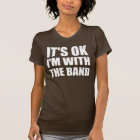 Its Okay Im With The Band T-Shirt