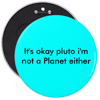 It's okay pluto i'm not a Planet either 6 Inch Round Button