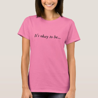 It's okay to be... Whatever that is... T-Shirt