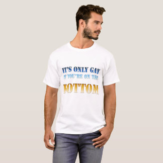 It's only gay if you're on the bottom... T-Shirt