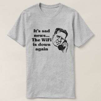 It's sad news...the WIFI is down again - Funny T-Shirt