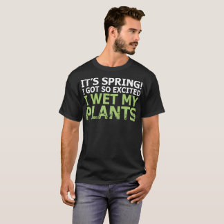 Its Spring I Got So Excited I Wet My Plants T-Shirt
