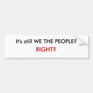 It's still WE THE PEOPLE?, RIGHT? Bumper Sticker