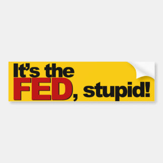 It's the FED, stupid! Bumper Sticker