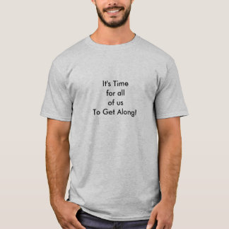 It's Time for all of us To Get Along - T-Shirt