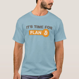 It's Time For Plan B - Bitcoin T Shirt