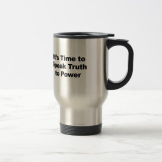 It's Time to Speak Truth To Power Travel Mug