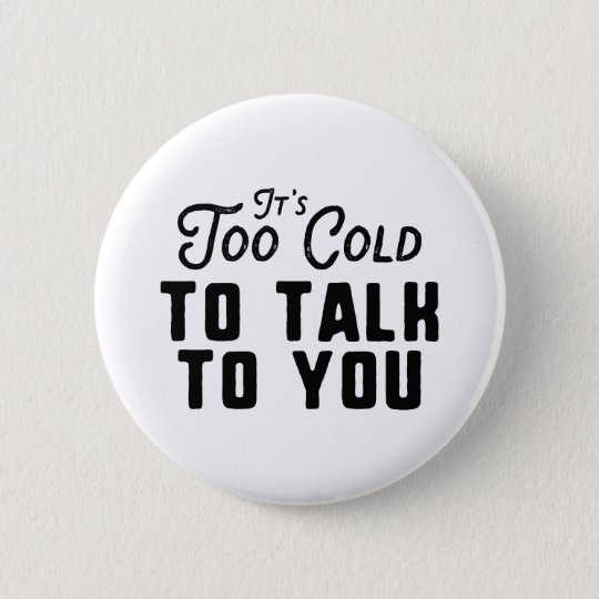 It's Too Cold To Talk To You 2 Inch Round Button