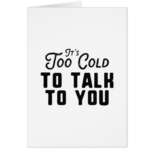 It's Too Cold To Talk To You Card