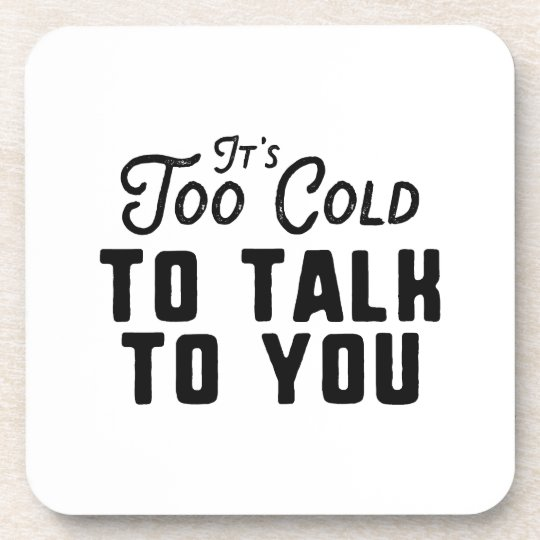 It's Too Cold To Talk To You Coaster