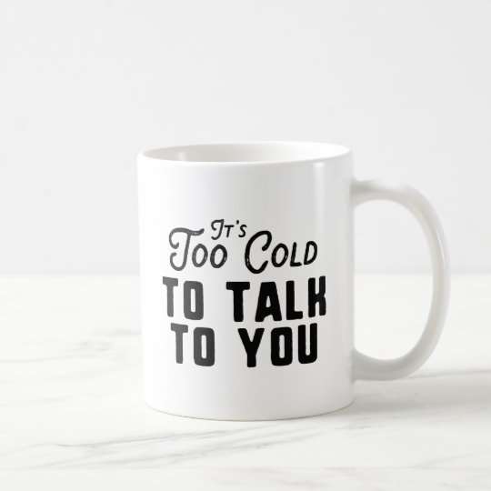 It's Too Cold To Talk To You Coffee Mug