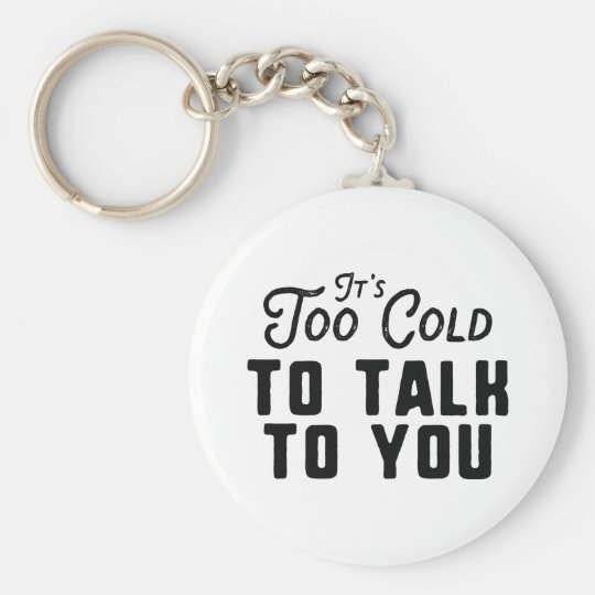 It's Too Cold To Talk To You Keychain