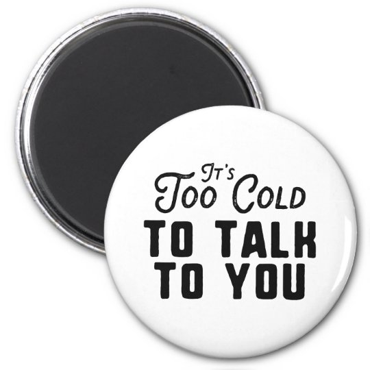 It's Too Cold To Talk To You Magnet