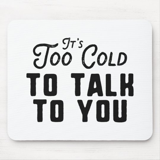 It's Too Cold To Talk To You Mouse Pad