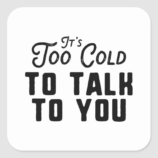 It's Too Cold To Talk To You Square Sticker
