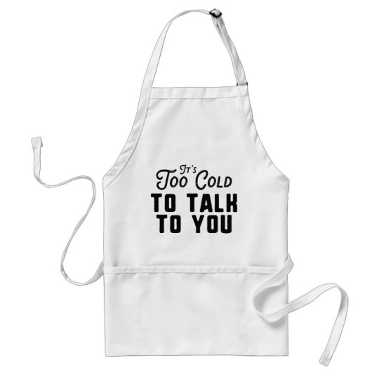 It's Too Cold To Talk To You Standard Apron