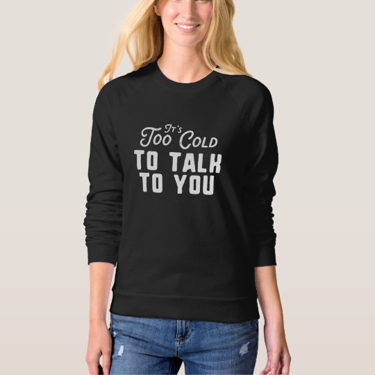 It's Too Cold To Talk To You Sweatshirt