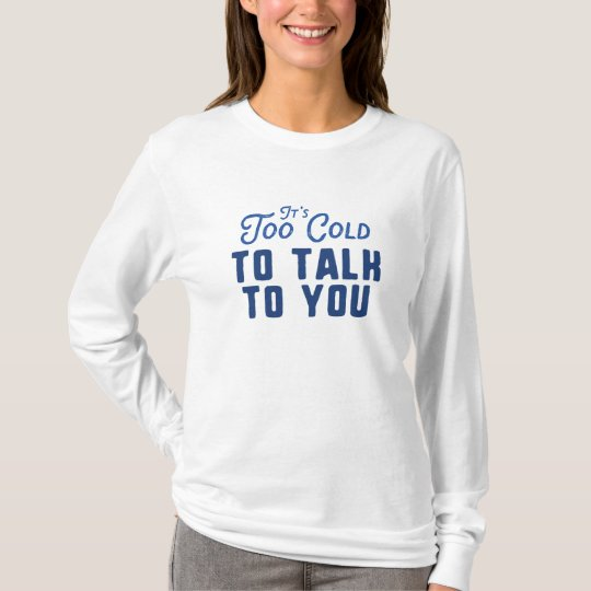 It's Too Cold To Talk To You T-Shirt