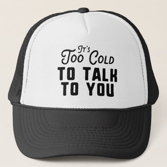 It's Too Cold To Talk To You Trucker Hat