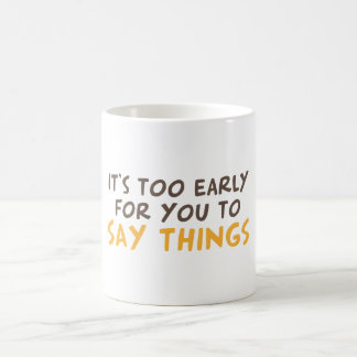 It's too early for you to say things coffee mug