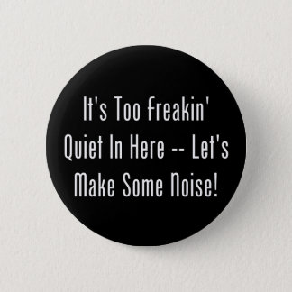 It's Too Freakin' Quiet In Here - Make Some Noise! 2 Inch Round Button
