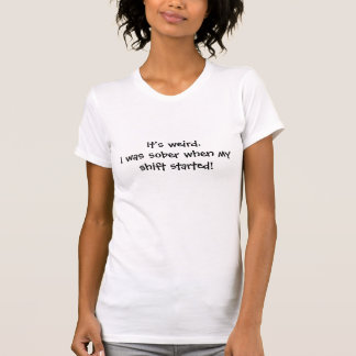 It's weird.I was sober when my shift started! T-Shirt