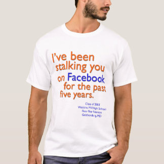 I've been stalking you on Facebook... T-Shirt
