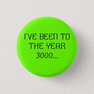 I'VE BEEN TO THE YEAR 3000... 1 INCH ROUND BUTTON