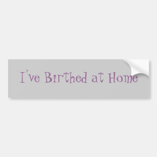 I've Birthed at Home Bumper Sticker